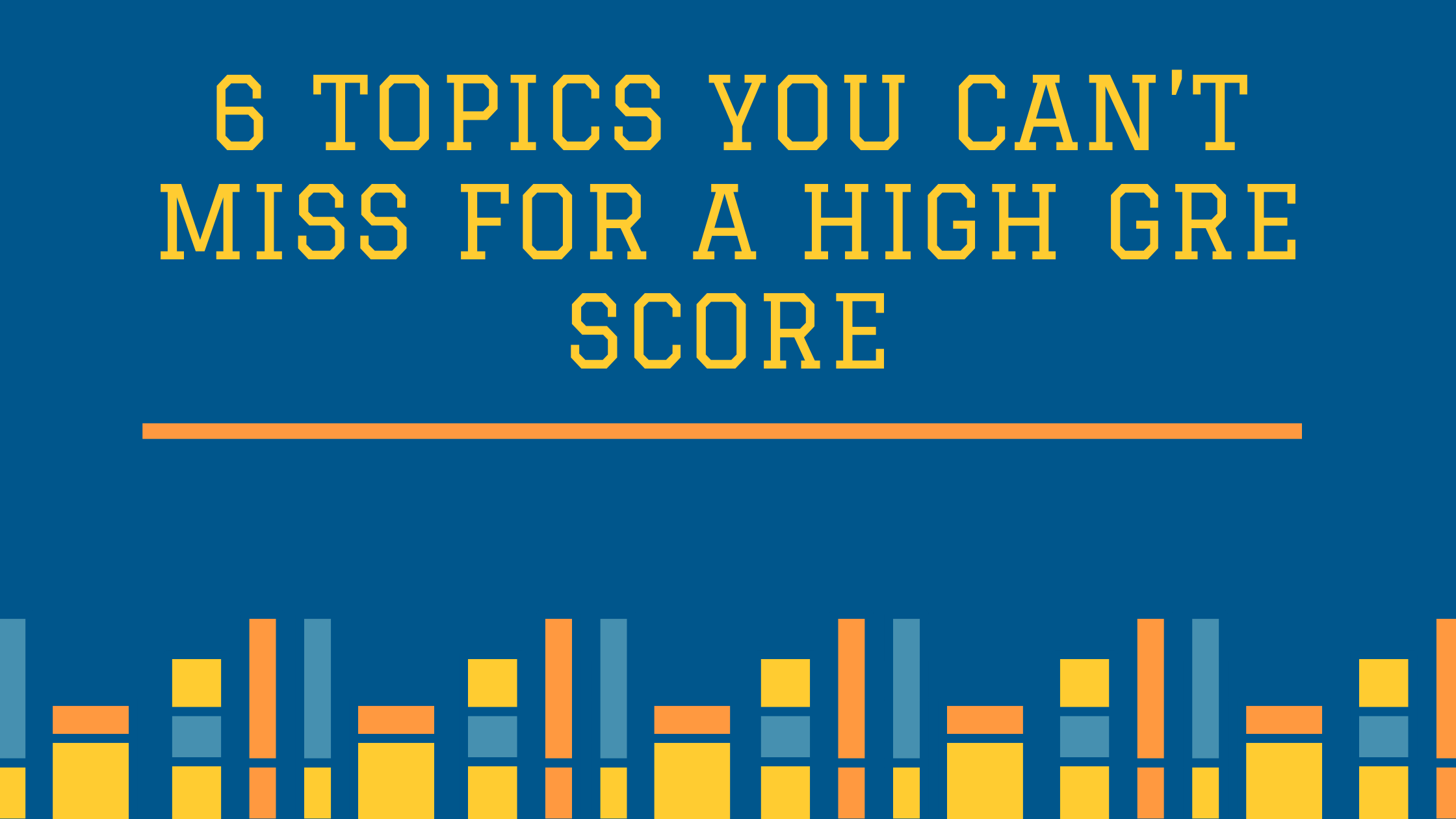 6 topics you CAN'T miss for a High GRE Score