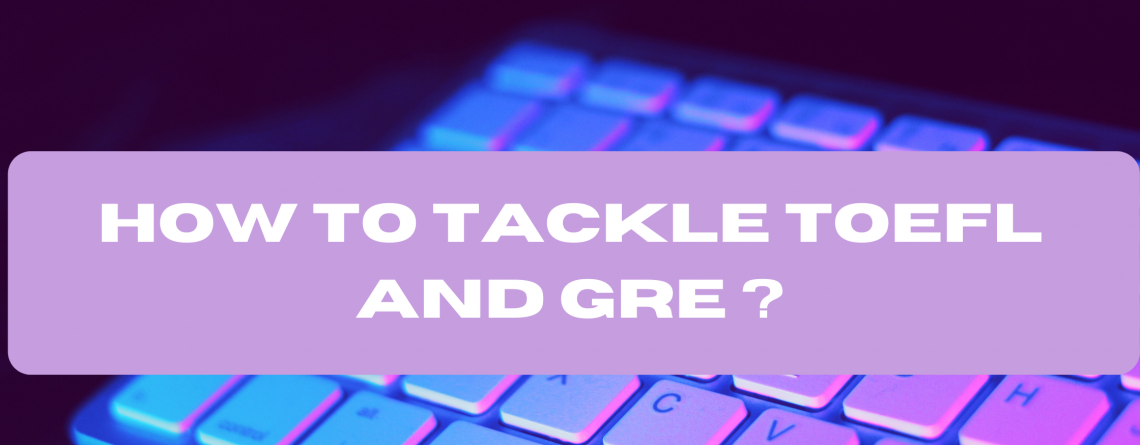 How to Tackle TOEFL and GRE ?