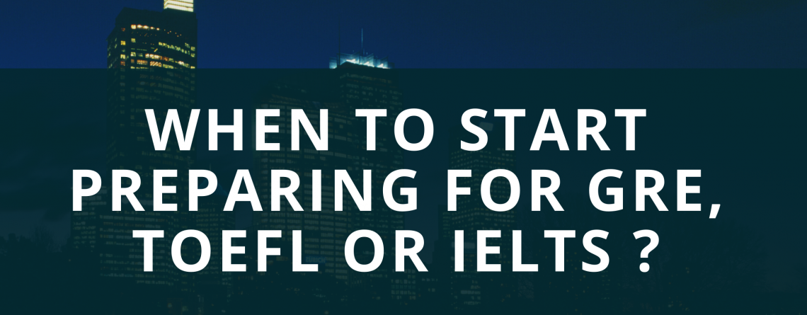 When to start preparing for GRE, TOEFL or IELTS?