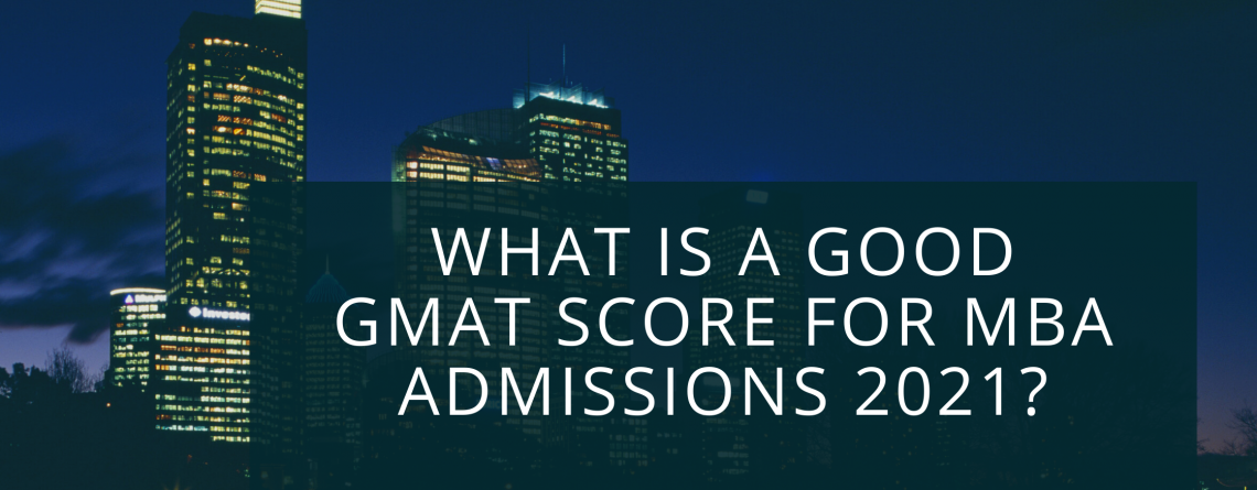 What is a Good GMAT Score for MBA Admissions 2021?