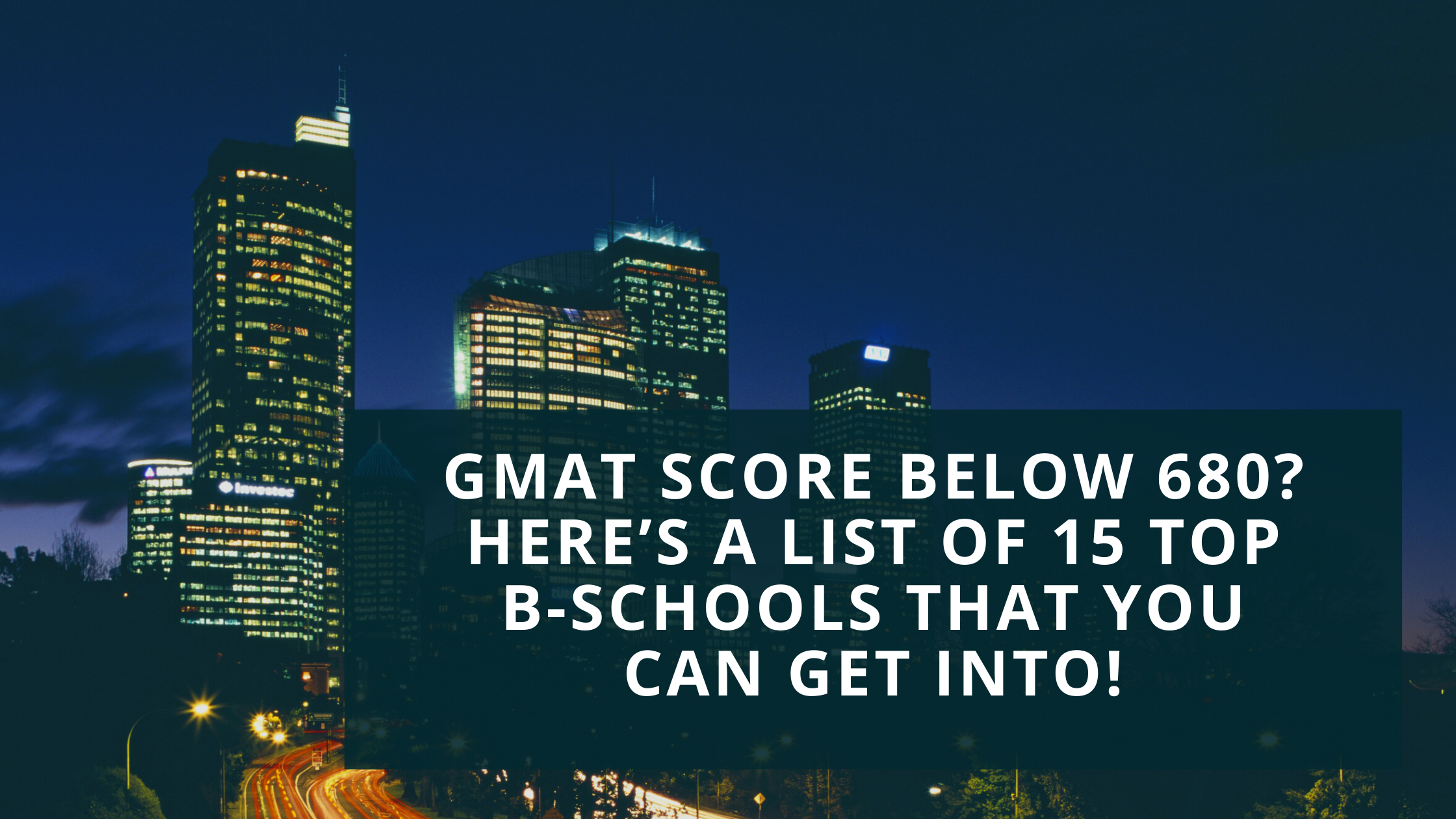 GMAT Score Below 680? Here's a List of 15 Top B-Schools That You Can Get Into!