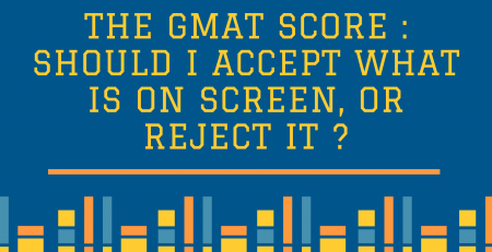 The GMAT Score : Should I Accept What is On Screen, or Reject it ?