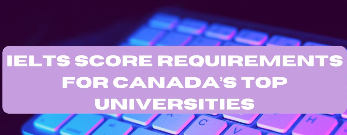 IELTS Score Requirements for Canada's Top Universities