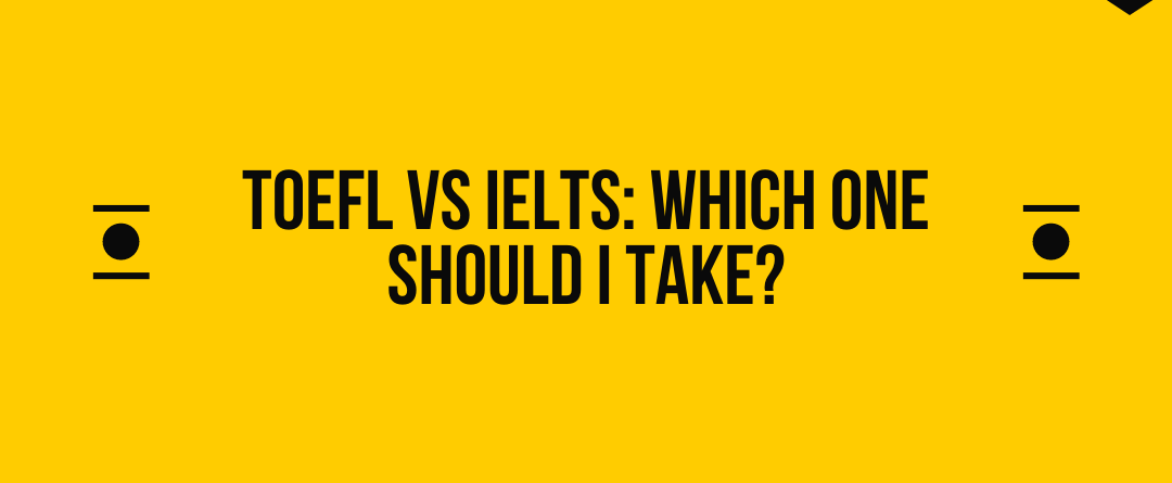TOEFL vs IELTS: Which one should I take?